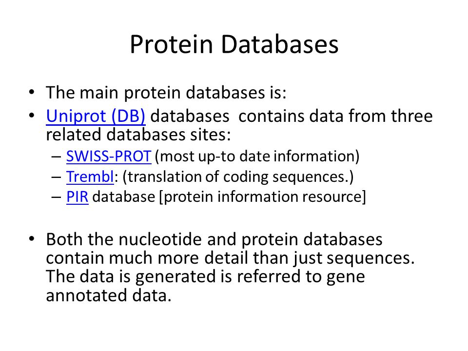 Protein Databases The main protein databases is: Uniprot (DB) databases contains data from three related databases sites: Uniprot (DB) – SWISS-PROT (most up-to date information) SWISS-PROT – Trembl: (translation of coding sequences.) Trembl – PIR database [protein information resource] PIR Both the nucleotide and protein databases contain much more detail than just sequences.