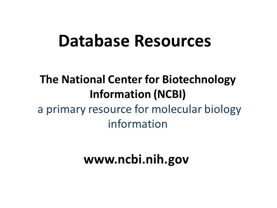 The National Center for Biotechnology Information (NCBI) a primary resource for molecular biology information   Database Resources