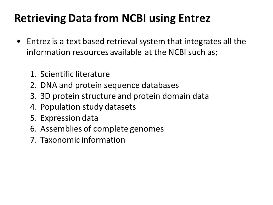 Retrieving Data from NCBI using Entrez Entrez is a text based retrieval system that integrates all the information resources available at the NCBI such as; 1.Scientific literature 2.DNA and protein sequence databases 3.3D protein structure and protein domain data 4.Population study datasets 5.Expression data 6.Assemblies of complete genomes 7.Taxonomic information