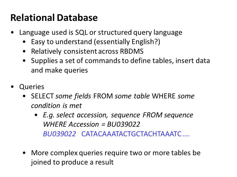 Language used is SQL or structured query language Easy to understand (essentially English ) Relatively consistent across RBDMS Supplies a set of commands to define tables, insert data and make queries Queries SELECT some fields FROM some table WHERE some condition is met E.g.