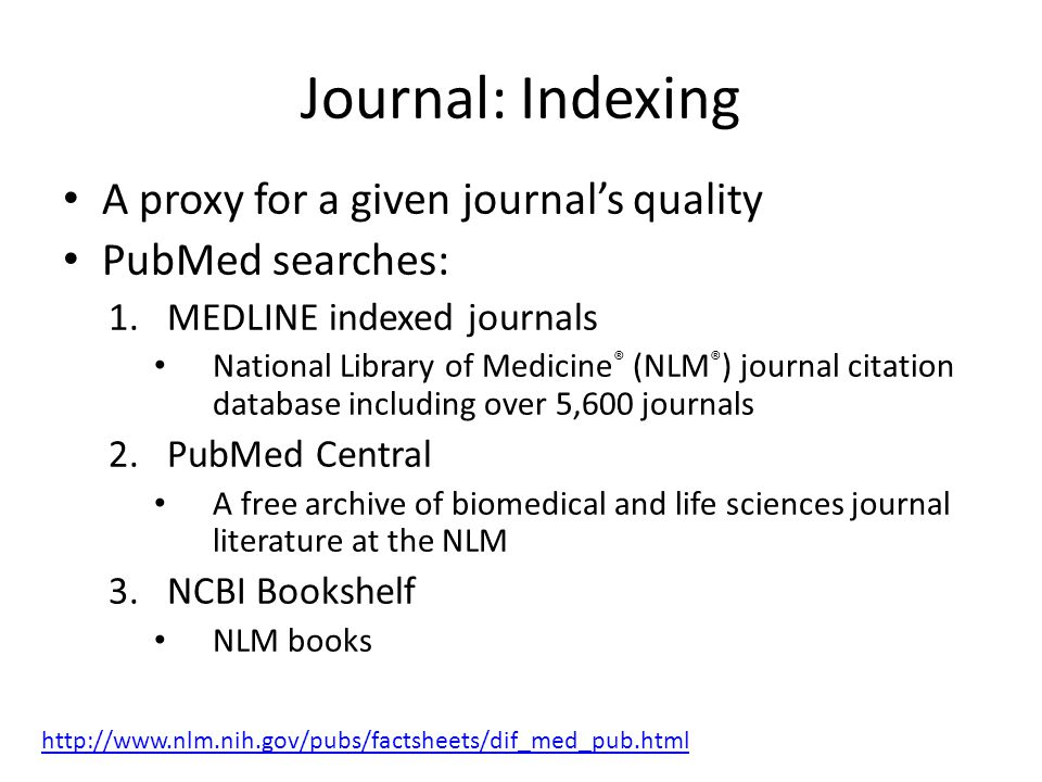 Journal: Indexing A proxy for a given journal's quality PubMed searches: 1.MEDLINE indexed journals National Library of Medicine ® (NLM ® ) journal citation database including over 5,600 journals 2.PubMed Central A free archive of biomedical and life sciences journal literature at the NLM 3.NCBI Bookshelf NLM books