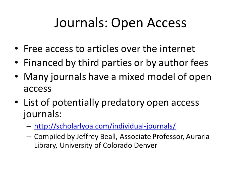 Journals: Open Access Free access to articles over the internet Financed by third parties or by author fees Many journals have a mixed model of open access List of potentially predatory open access journals: –     – Compiled by Jeffrey Beall, Associate Professor, Auraria Library, University of Colorado Denver