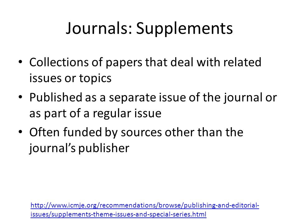 Journals: Supplements Collections of papers that deal with related issues or topics Published as a separate issue of the journal or as part of a regular issue Often funded by sources other than the journal's publisher   issues/supplements-theme-issues-and-special-series.html