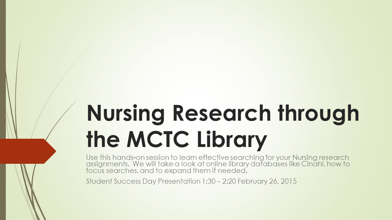 Nursing Research through the MCTC Library Use this hands-on session to learn effective searching for your Nursing research assignments.