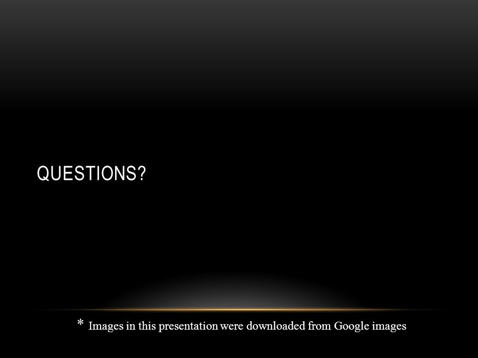 QUESTIONS * Images in this presentation were downloaded from Google images