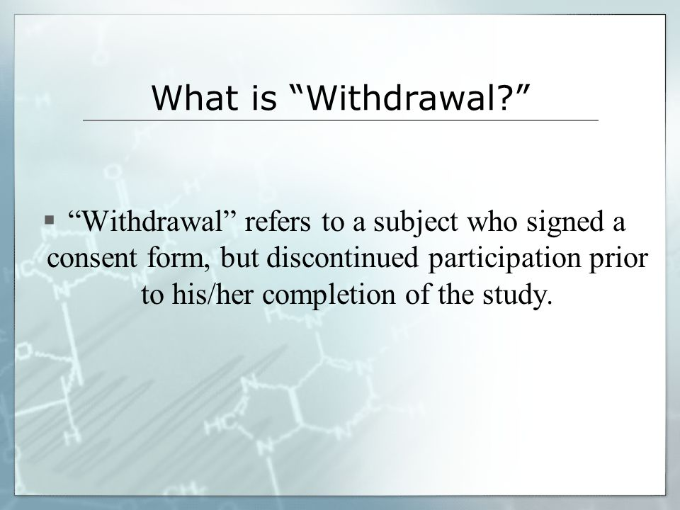 What is Withdrawal  Withdrawal refers to a subject who signed a consent form, but discontinued participation prior to his/her completion of the study.