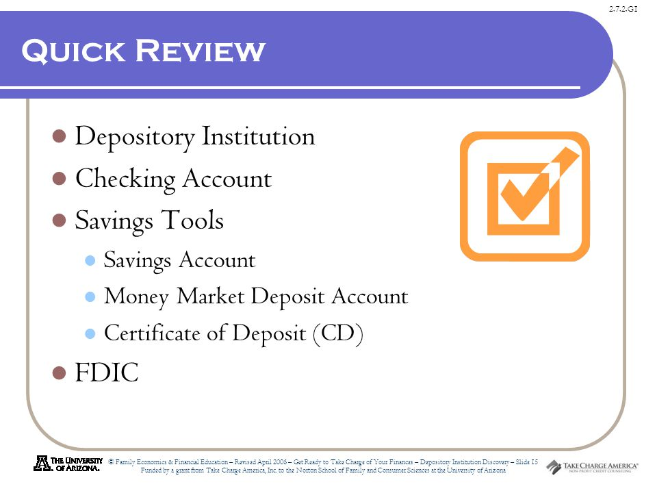 2.7.2.G1 © Family Economics & Financial Education – Revised April 2006 – Get Ready to Take Charge of Your Finances – Depository Institution Discovery – Slide 15 Funded by a grant from Take Charge America, Inc.