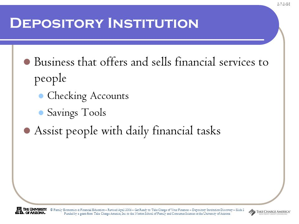2.7.2.G1 © Family Economics & Financial Education – Revised April 2006 – Get Ready to Take Charge of Your Finances – Depository Institution Discovery – Slide 2 Funded by a grant from Take Charge America, Inc.