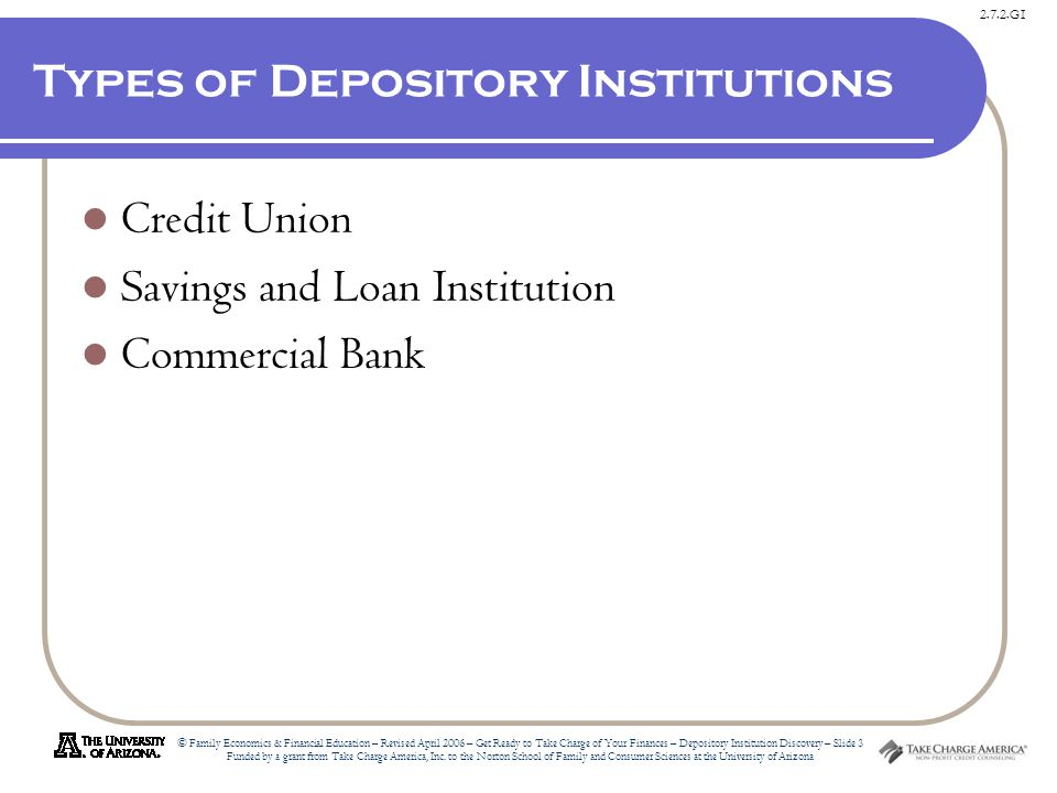 2.7.2.G1 © Family Economics & Financial Education – Revised April 2006 – Get Ready to Take Charge of Your Finances – Depository Institution Discovery – Slide 3 Funded by a grant from Take Charge America, Inc.