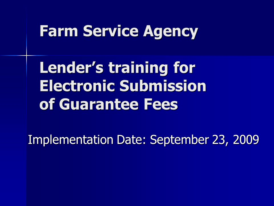 Farm Service Agency Lender's training for Electronic Submission of Guarantee Fees Implementation Date: September 23, 2009