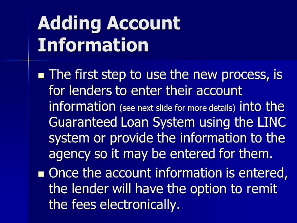 Adding Account Information The first step to use the new process, is for lenders to enter their account information (see next slide for more details) into the Guaranteed Loan System using the LINC system or provide the information to the agency so it may be entered for them.