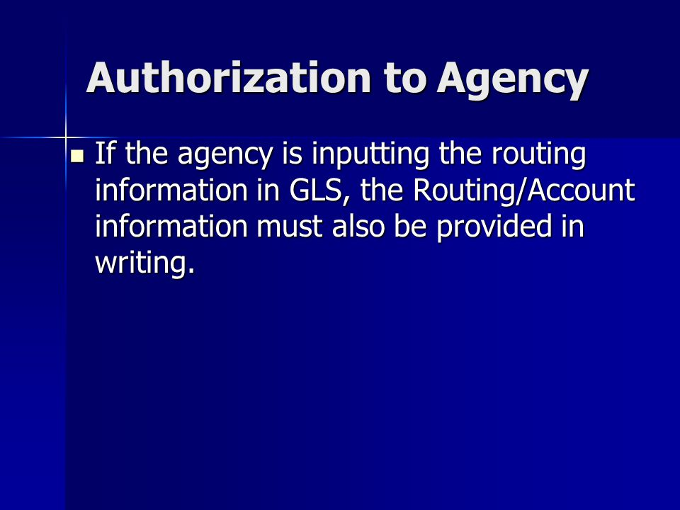 Authorization to Agency If the agency is inputting the routing information in GLS, the Routing/Account information must also be provided in writing.
