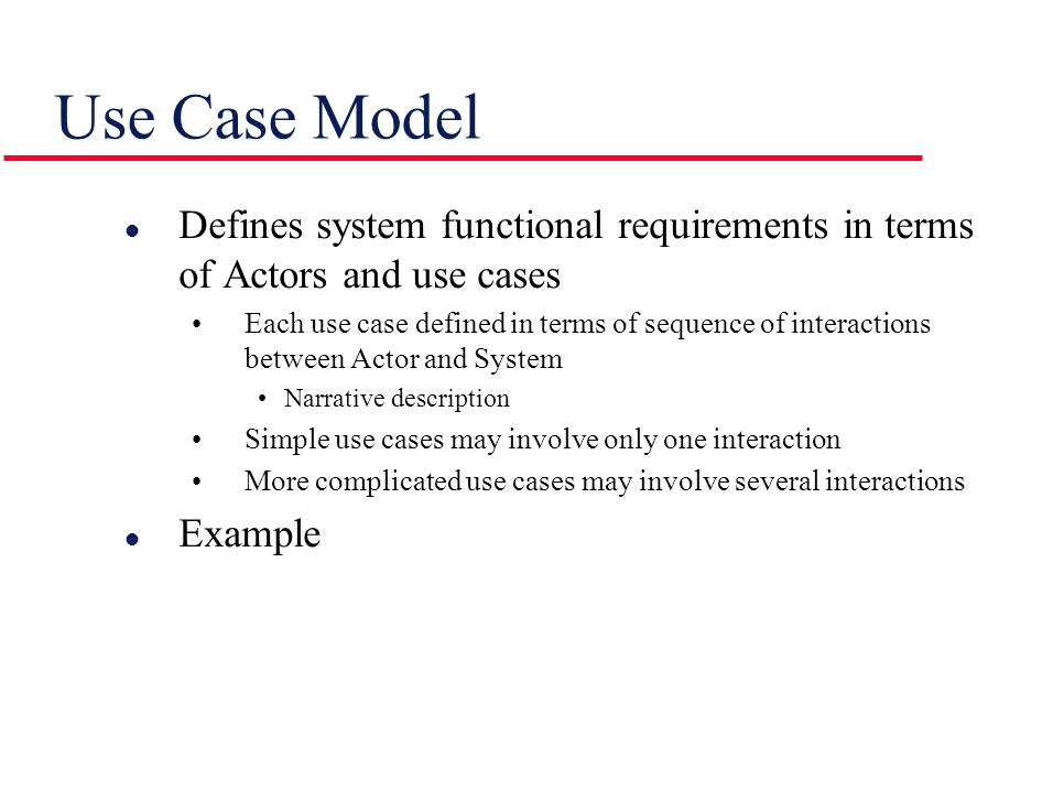 Use Case Model l Defines system functional requirements in terms of Actors and use cases Each use case defined in terms of sequence of interactions between Actor and System Narrative description Simple use cases may involve only one interaction More complicated use cases may involve several interactions l Example