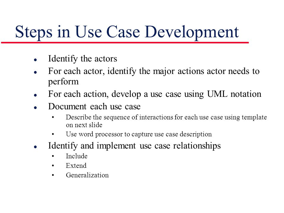 Steps in Use Case Development l Identify the actors l For each actor, identify the major actions actor needs to perform l For each action, develop a use case using UML notation l Document each use case Describe the sequence of interactions for each use case using template on next slide Use word processor to capture use case description l Identify and implement use case relationships Include Extend Generalization