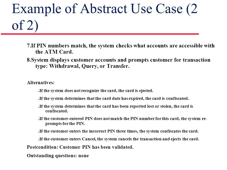 Example of Abstract Use Case (2 of 2) 7.If PIN numbers match, the system checks what accounts are accessible with the ATM Card.