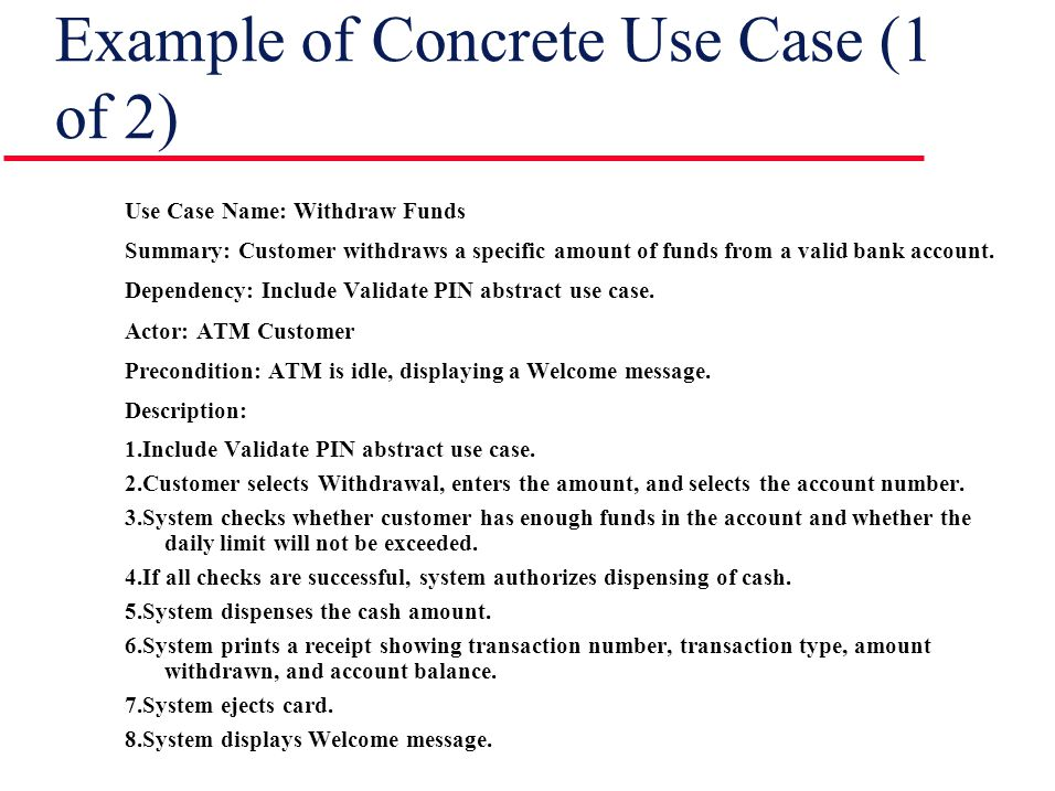 Example of Concrete Use Case (1 of 2) Use Case Name: Withdraw Funds Summary: Customer withdraws a specific amount of funds from a valid bank account.