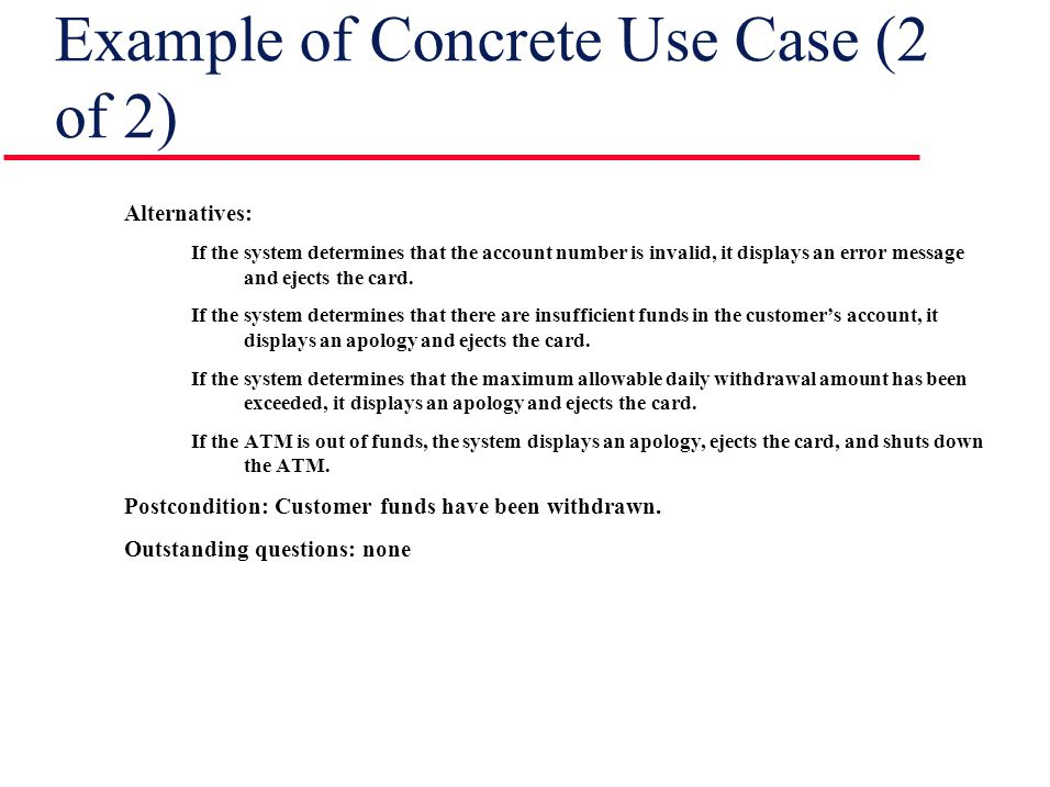 Example of Concrete Use Case (2 of 2) Alternatives: If the system determines that the account number is invalid, it displays an error message and ejects the card.