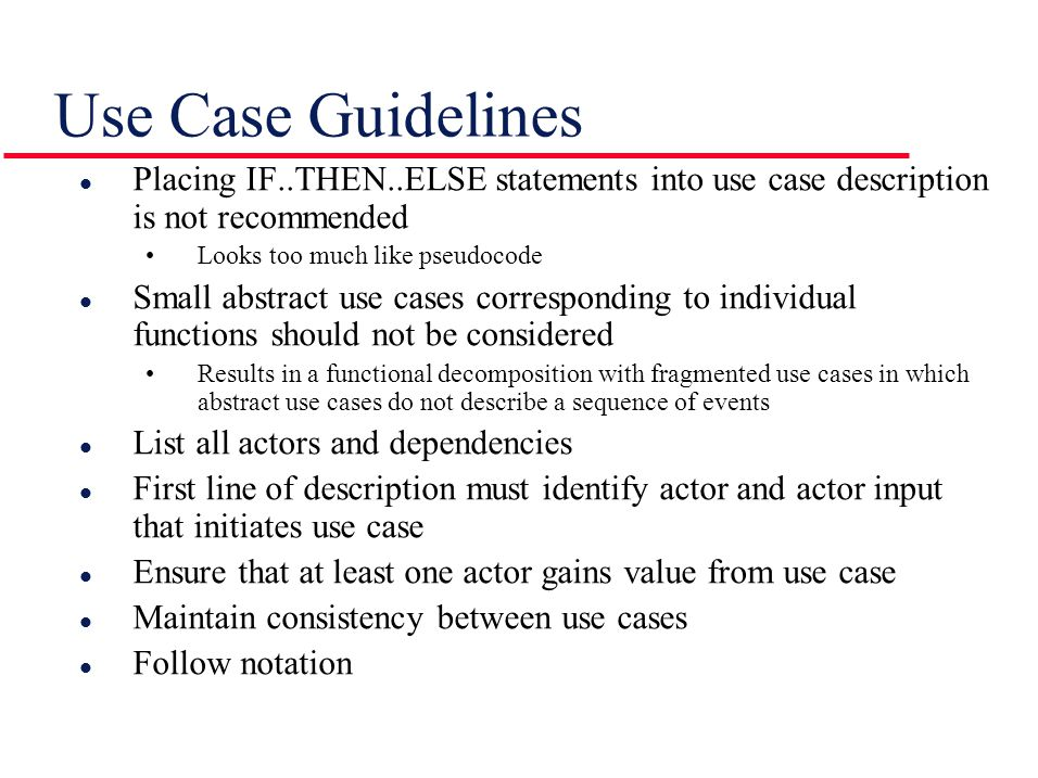 Use Case Guidelines l Placing IF..THEN..ELSE statements into use case description is not recommended Looks too much like pseudocode l Small abstract use cases corresponding to individual functions should not be considered Results in a functional decomposition with fragmented use cases in which abstract use cases do not describe a sequence of events l List all actors and dependencies l First line of description must identify actor and actor input that initiates use case l Ensure that at least one actor gains value from use case l Maintain consistency between use cases l Follow notation