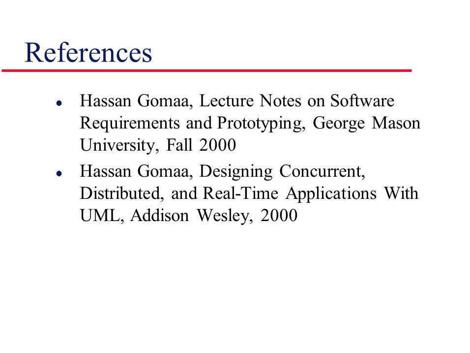 References l Hassan Gomaa, Lecture Notes on Software Requirements and Prototyping, George Mason University, Fall 2000 l Hassan Gomaa, Designing Concurrent, Distributed, and Real-Time Applications With UML, Addison Wesley, 2000
