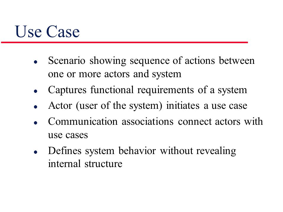 Use Case l Scenario showing sequence of actions between one or more actors and system l Captures functional requirements of a system l Actor (user of the system) initiates a use case l Communication associations connect actors with use cases l Defines system behavior without revealing internal structure