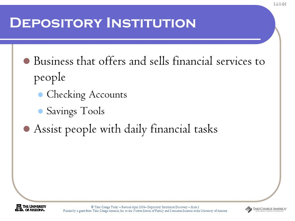 1.2.1.G1 © Take Charge Today – Revised April 2006– Depository Institution Discovery – Slide 2 Funded by a grant from Take Charge America, Inc.