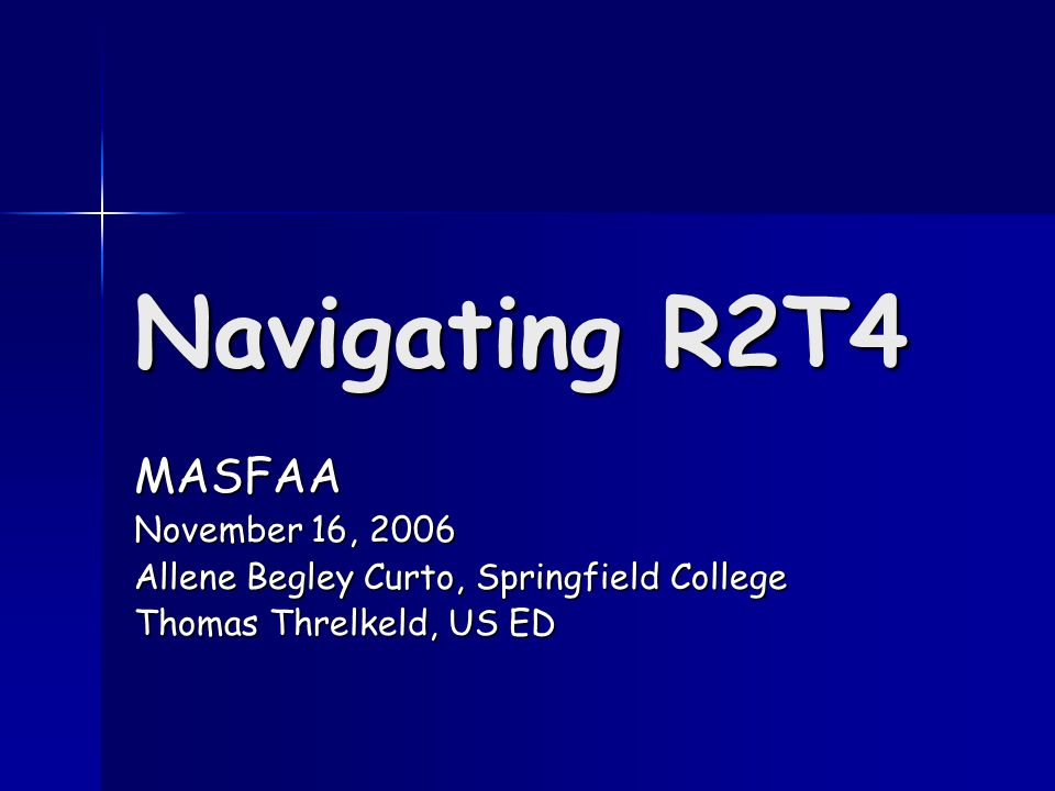 Navigating R2T4 MASFAA November 16, 2006 Allene Begley Curto, Springfield College Thomas Threlkeld, US ED