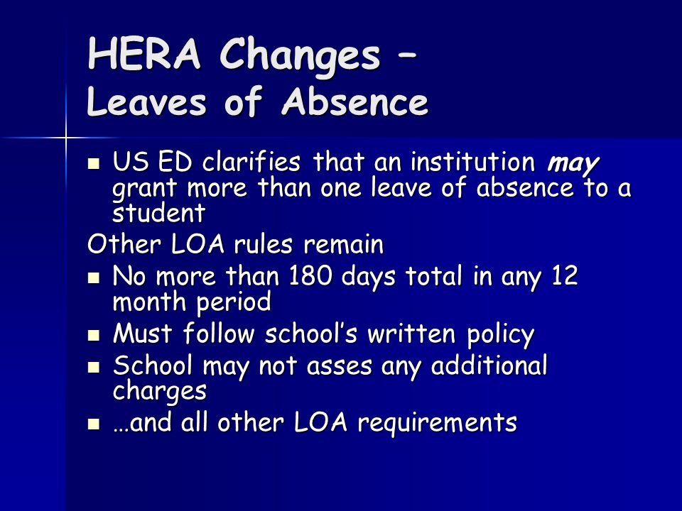 HERA Changes – Leaves of Absence US ED clarifies that an institution may grant more than one leave of absence to a student US ED clarifies that an institution may grant more than one leave of absence to a student Other LOA rules remain No more than 180 days total in any 12 month period No more than 180 days total in any 12 month period Must follow school's written policy Must follow school's written policy School may not asses any additional charges School may not asses any additional charges …and all other LOA requirements …and all other LOA requirements