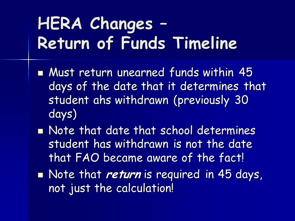 HERA Changes – Return of Funds Timeline Must return unearned funds within 45 days of the date that it determines that student ahs withdrawn (previously 30 days) Must return unearned funds within 45 days of the date that it determines that student ahs withdrawn (previously 30 days) Note that date that school determines student has withdrawn is not the date that FAO became aware of the fact.
