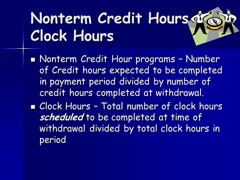 Nonterm Credit Hours Clock Hours Nonterm Credit Hour programs – Number of Credit hours expected to be completed in payment period divided by number of credit hours completed at withdrawal.