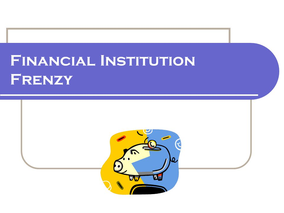 Financial Institution Frenzy