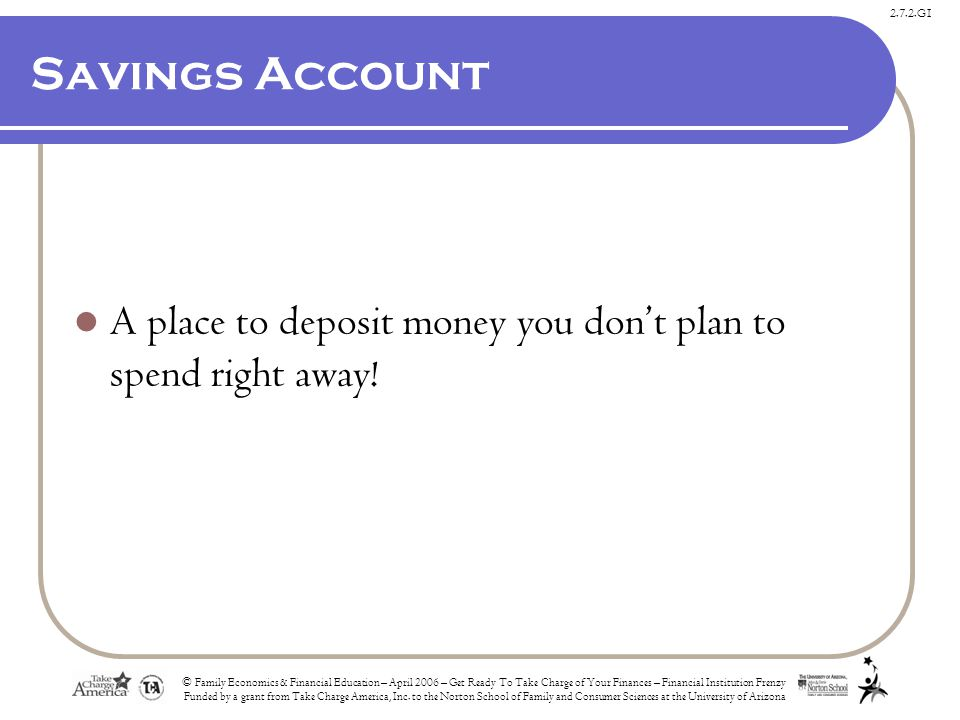 2.7.2.G1 Savings Account A place to deposit money you don't plan to spend right away.