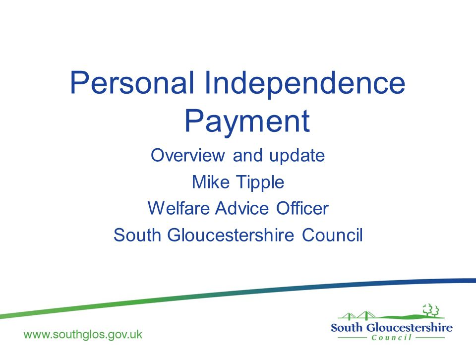 Personal Independence Payment Overview and update Mike Tipple Welfare Advice Officer South Gloucestershire Council