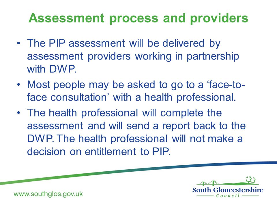 Assessment process and providers The PIP assessment will be delivered by assessment providers working in partnership with DWP.