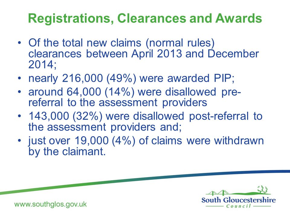 Registrations, Clearances and Awards Of the total new claims (normal rules) clearances between April 2013 and December 2014; nearly 216,000 (49%) were awarded PIP; around 64,000 (14%) were disallowed pre- referral to the assessment providers 143,000 (32%) were disallowed post-referral to the assessment providers and; just over 19,000 (4%) of claims were withdrawn by the claimant.