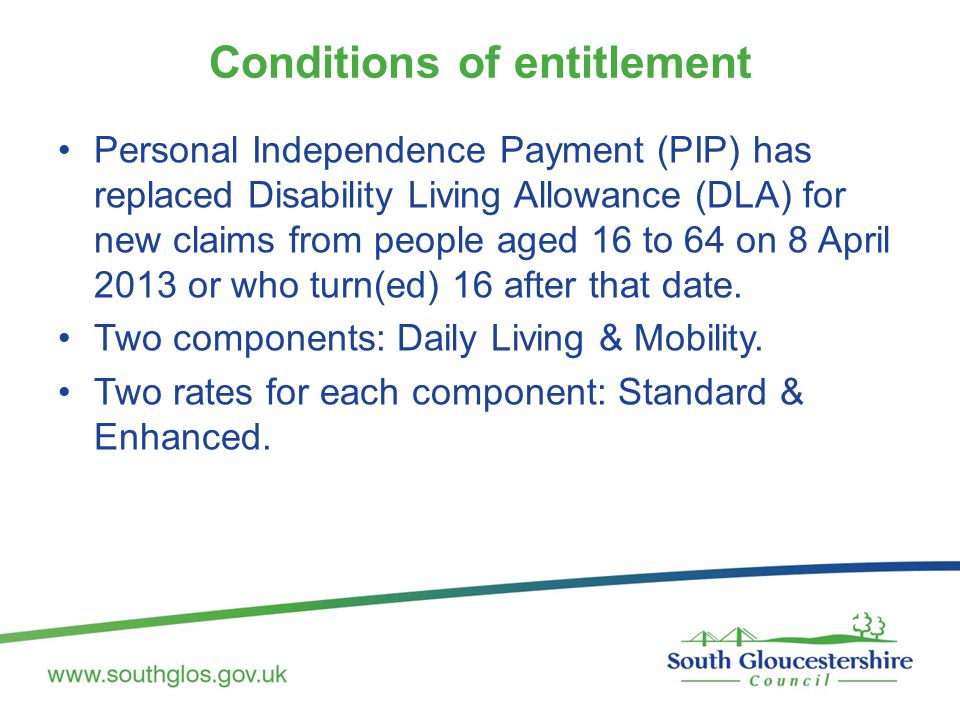 Conditions of entitlement Personal Independence Payment (PIP) has replaced Disability Living Allowance (DLA) for new claims from people aged 16 to 64 on 8 April 2013 or who turn(ed) 16 after that date.