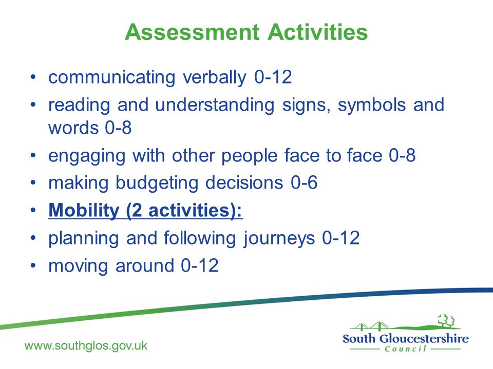 Assessment Activities communicating verbally 0-12 reading and understanding signs, symbols and words 0-8 engaging with other people face to face 0-8 making budgeting decisions 0-6 Mobility (2 activities): planning and following journeys 0-12 moving around 0-12