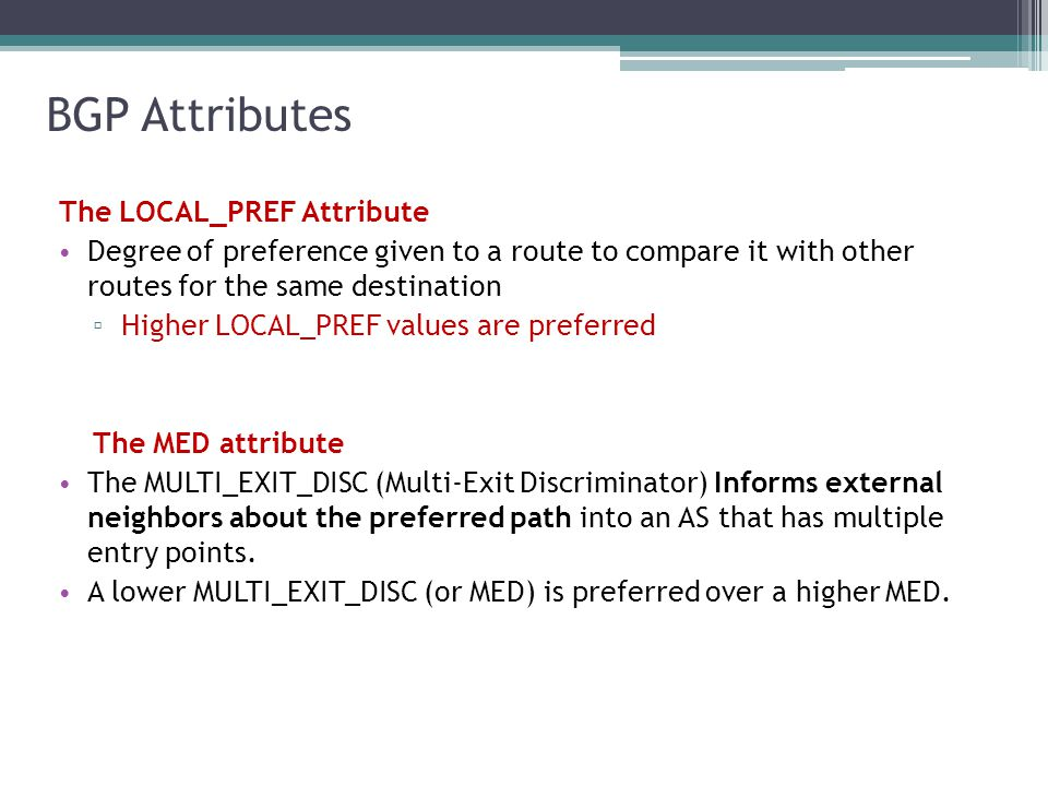 BGP Attributes The LOCAL_PREF Attribute Degree of preference given to a route to compare it with other routes for the same destination ▫ Higher LOCAL_PREF values are preferred The MED attribute The MULTI_EXIT_DISC (Multi-Exit Discriminator) Informs external neighbors about the preferred path into an AS that has multiple entry points.