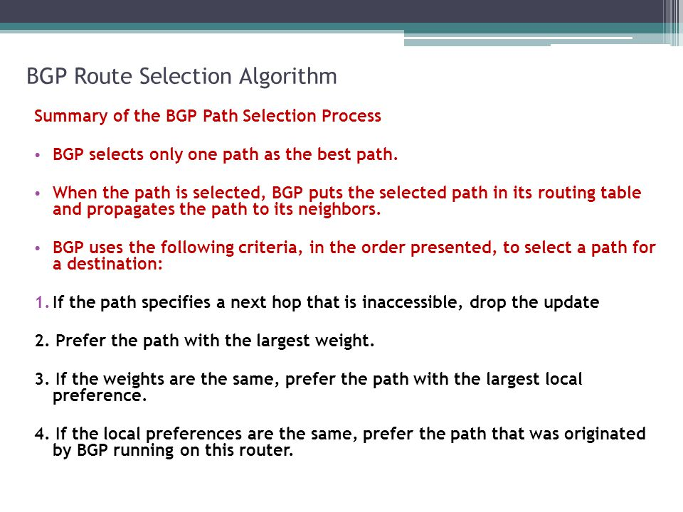 BGP Route Selection Algorithm Summary of the BGP Path Selection Process BGP selects only one path as the best path.