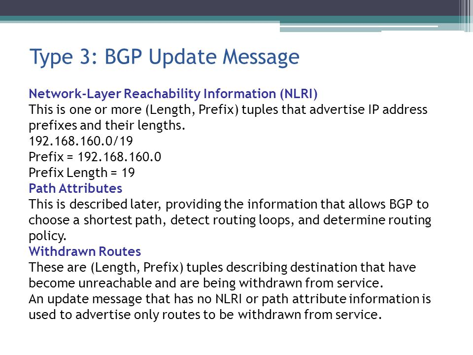Type 3: BGP Update Message Network-Layer Reachability Information (NLRI) This is one or more (Length, Prefix) tuples that advertise IP address prefixes and their lengths.