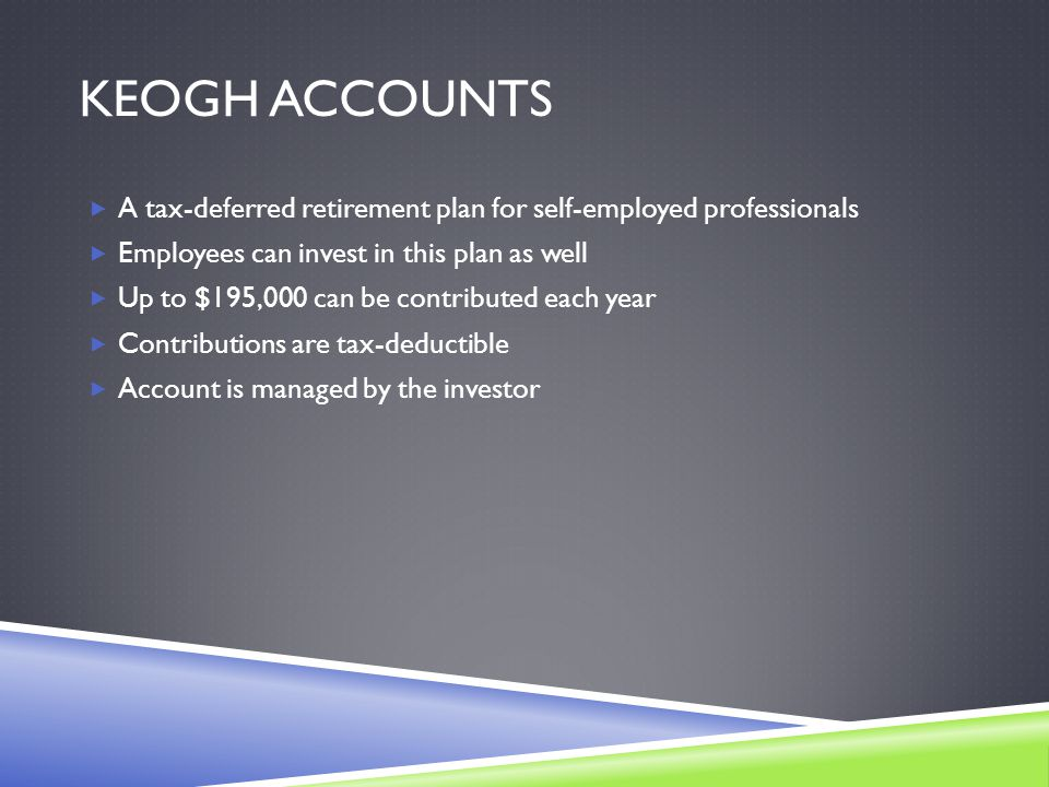 KEOGH ACCOUNTS  A tax-deferred retirement plan for self-employed professionals  Employees can invest in this plan as well  Up to $195,000 can be contributed each year  Contributions are tax-deductible  Account is managed by the investor