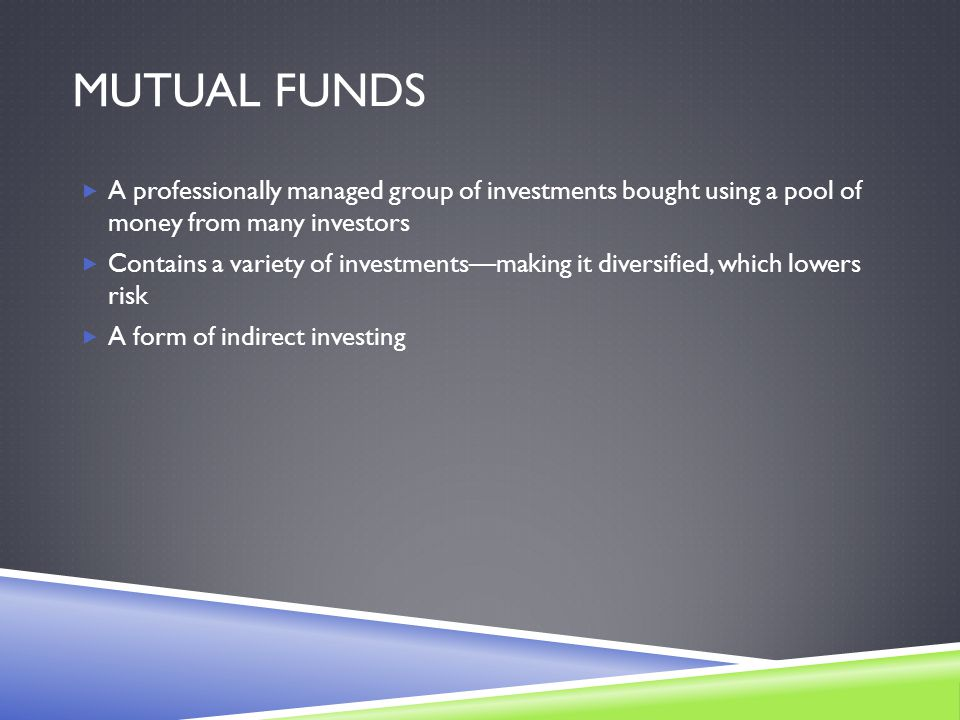 MUTUAL FUNDS  A professionally managed group of investments bought using a pool of money from many investors  Contains a variety of investments—making it diversified, which lowers risk  A form of indirect investing
