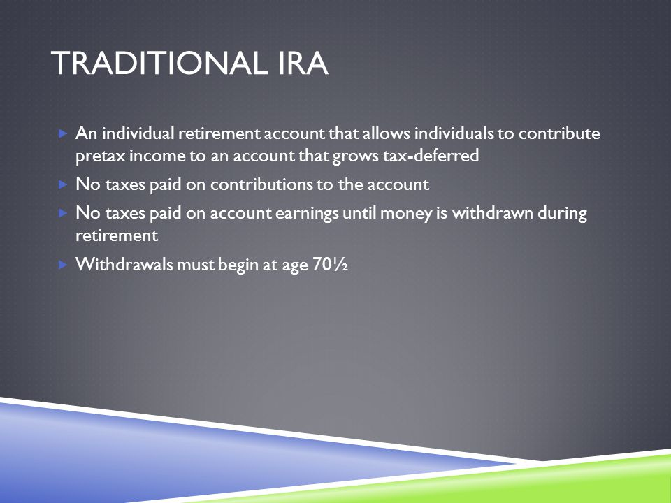 TRADITIONAL IRA  An individual retirement account that allows individuals to contribute pretax income to an account that grows tax-deferred  No taxes paid on contributions to the account  No taxes paid on account earnings until money is withdrawn during retirement  Withdrawals must begin at age 70½