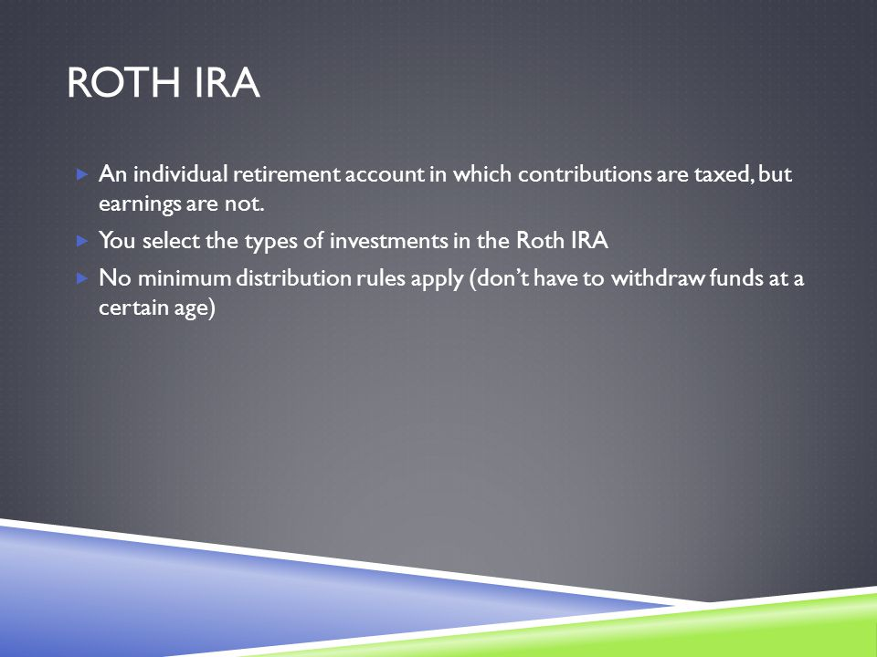 ROTH IRA  An individual retirement account in which contributions are taxed, but earnings are not.