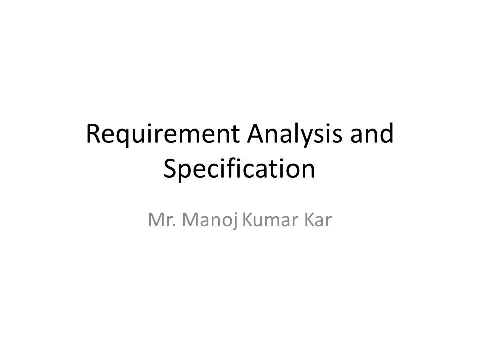 Requirement Analysis and Specification Mr. Manoj Kumar Kar