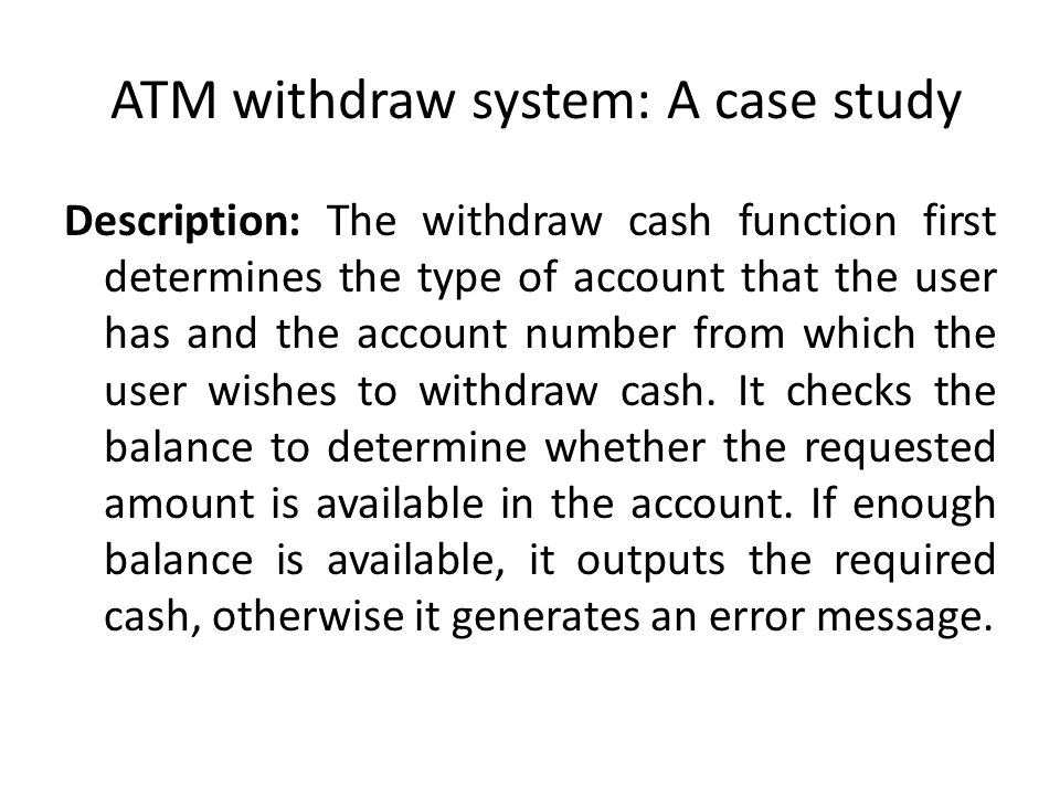 ATM withdraw system: A case study Description: The withdraw cash function first determines the type of account that the user has and the account number from which the user wishes to withdraw cash.