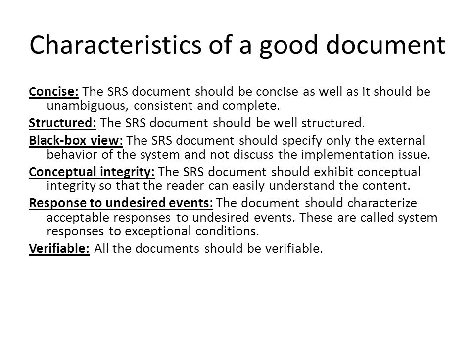 Characteristics of a good document Concise: The SRS document should be concise as well as it should be unambiguous, consistent and complete.