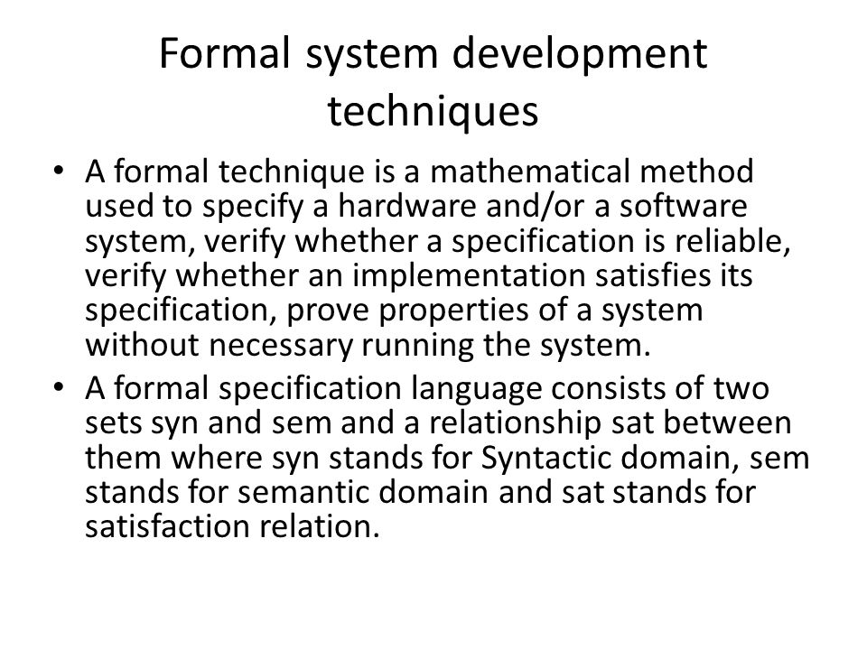 Formal system development techniques A formal technique is a mathematical method used to specify a hardware and/or a software system, verify whether a specification is reliable, verify whether an implementation satisfies its specification, prove properties of a system without necessary running the system.