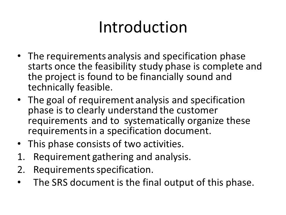 Introduction The requirements analysis and specification phase starts once the feasibility study phase is complete and the project is found to be financially sound and technically feasible.