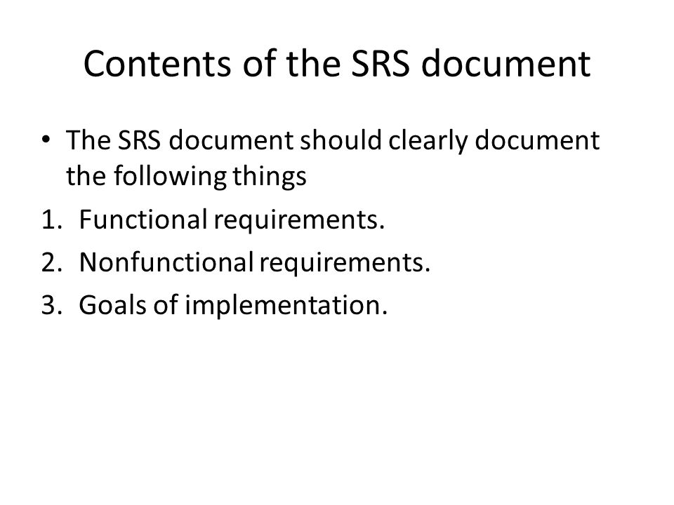 Contents of the SRS document The SRS document should clearly document the following things 1.Functional requirements.