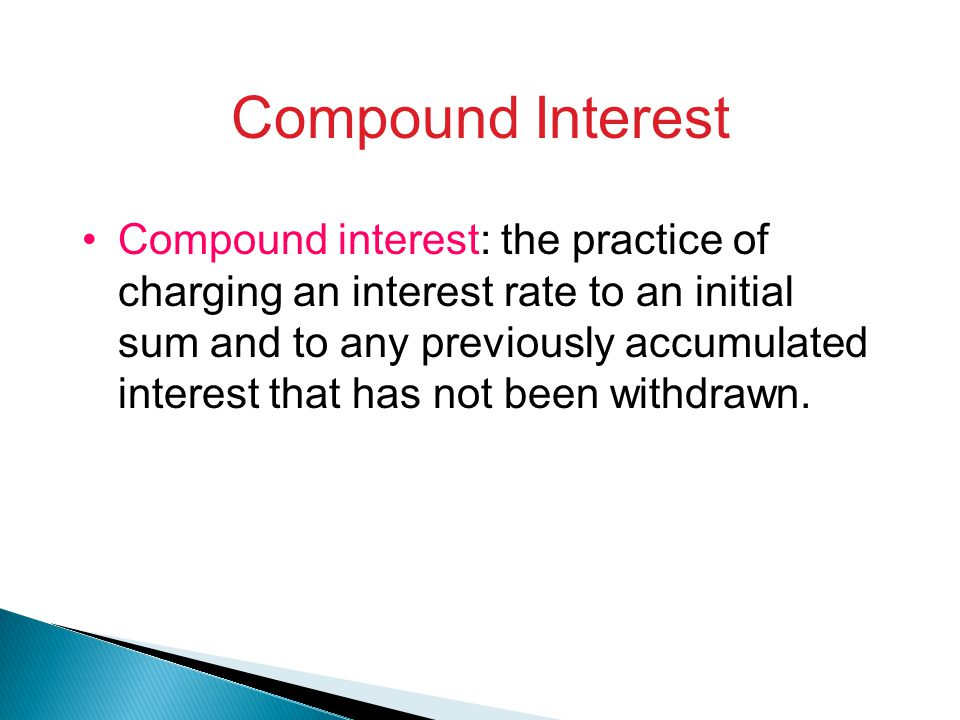 Compound Interest Compound interest: the practice of charging an interest rate to an initial sum and to any previously accumulated interest that has not been withdrawn.
